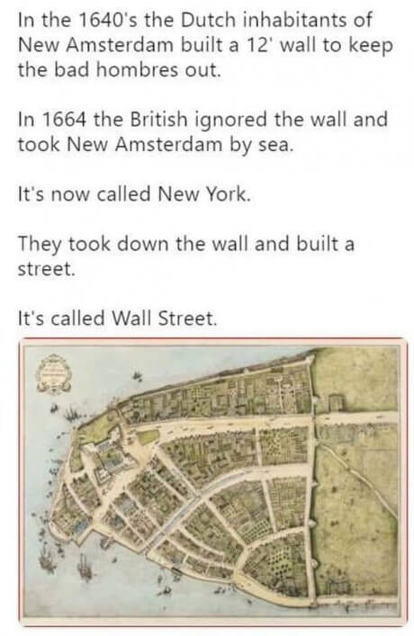 A wall was built in New York to keep out the riff raff by the duch, and the english just came in from the sea instead. It's now called Wall Street